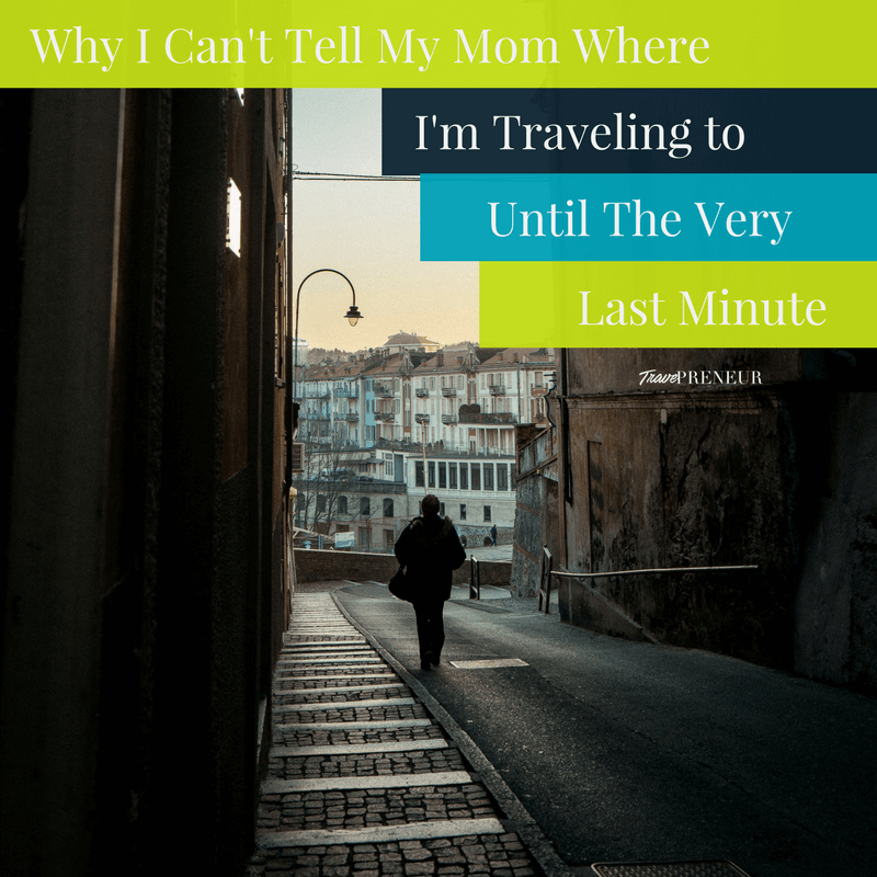 Why I Can't Tell My Mom Where I'm Traveling To Until the Very Last Minute